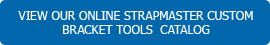 View our Online StrapMaster® Custom Bracket Tools Catalog